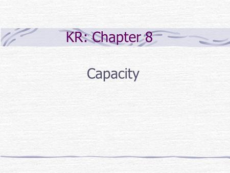 KR: Chapter 8 Capacity. Chapter Outline Introduction Measures of capacity Capacity unit Peak capacity vs. effective capacity Bottleneck Economies of scale.