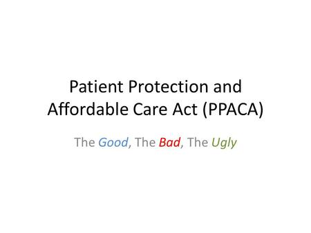 Patient Protection and Affordable Care Act (PPACA) The Good, The Bad, The Ugly.