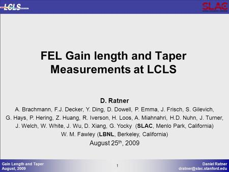 1 Daniel Ratner 1 Gain Length and Taper August, 2009 FEL Gain length and Taper Measurements at LCLS D. Ratner A. Brachmann, F.J.