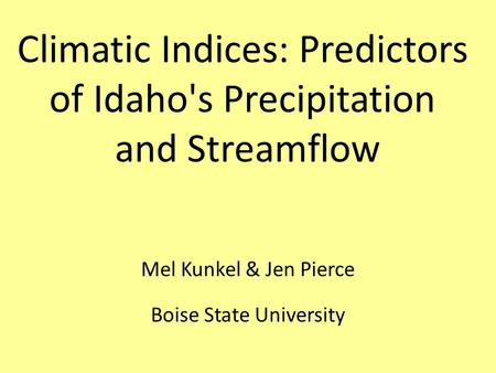 Mel Kunkel & Jen Pierce Boise State University Climatic Indices: Predictors of Idaho's Precipitation and Streamflow.