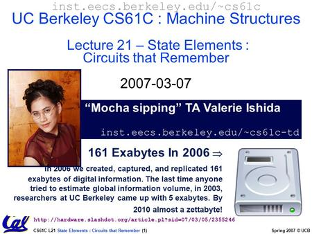 CS61C L21 State Elements : Circuits that Remember (1) Spring 2007 © UCB 161 Exabytes In 2006  In 2006 we created, captured, and replicated 161 exabytes.