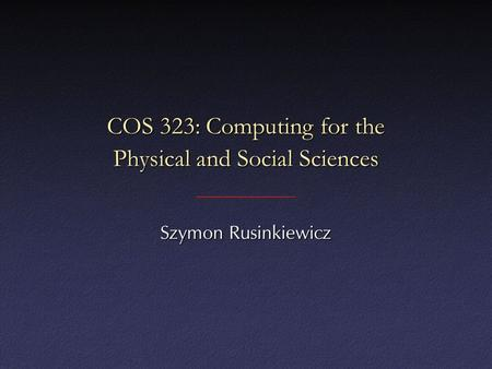 COS 323: Computing for the Physical and Social Sciences Szymon Rusinkiewicz.