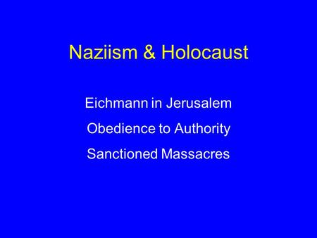 Naziism & Holocaust Eichmann in Jerusalem Obedience to Authority Sanctioned Massacres.