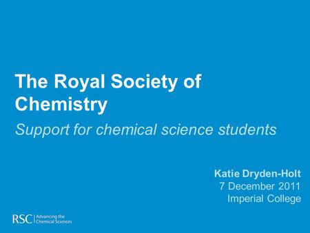 The Royal Society of Chemistry Support for chemical science students Katie Dryden-Holt 7 December 2011 Imperial College.