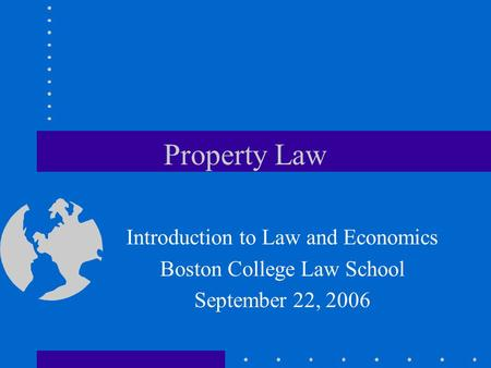 Property Law Introduction to Law and Economics Boston College Law School September 22, 2006.