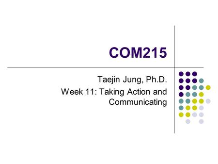 COM215 Taejin Jung, Ph.D. Week 11: Taking Action and Communicating.