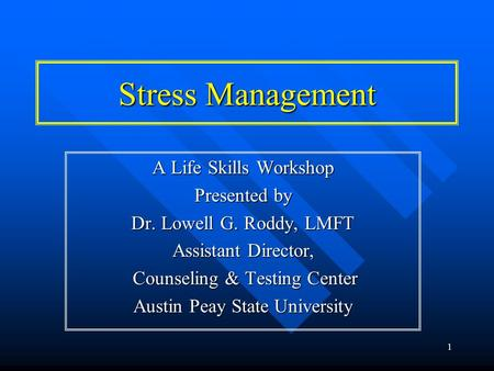 1 Stress Management A Life Skills Workshop Presented by Dr. Lowell G. Roddy, LMFT Assistant Director, Counseling & Testing Center Counseling & Testing.