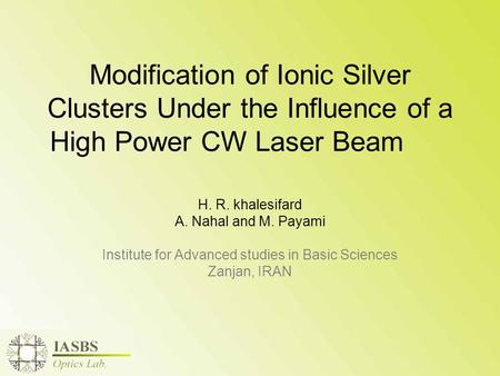 Modification of Ionic Silver Clusters Under the Influence of a High Power CW Laser Beam H. R. khalesifard A. Nahal and M. Payami Institute for Advanced.