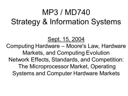 MP3 / MD740 Strategy & Information Systems Sept. 15, 2004 Computing Hardware – Moore's Law, Hardware Markets, and Computing Evolution Network Effects,