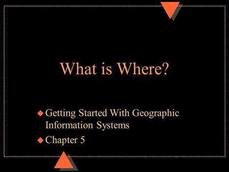What is Where? u Getting Started With Geographic Information Systems u Chapter 5.