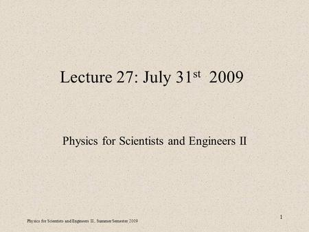 Physics for Scientists and Engineers II, Summer Semester 2009 1 Lecture 27: July 31 st 2009 Physics for Scientists and Engineers II.