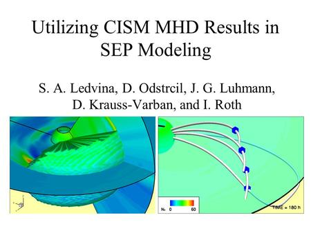 Utilizing CISM MHD Results in SEP Modeling S. A. Ledvina, D. Odstrcil, J. G. Luhmann, D. Krauss-Varban, and I. Roth.