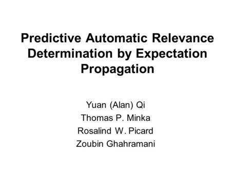 Predictive Automatic Relevance Determination by Expectation Propagation Yuan (Alan) Qi Thomas P. Minka Rosalind W. Picard Zoubin Ghahramani.