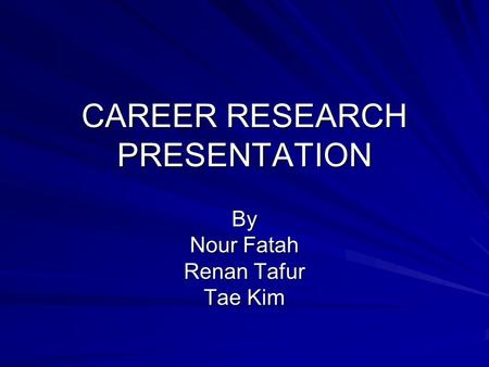 CAREER RESEARCH PRESENTATION By Nour Fatah Renan Tafur Tae Kim.