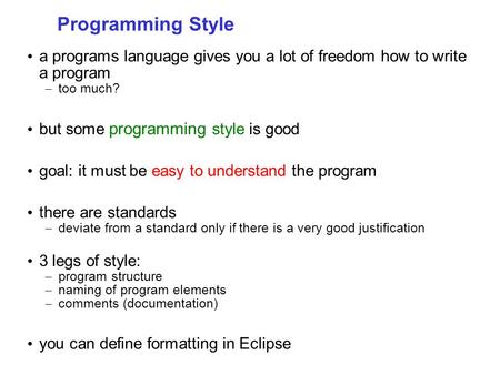 Programming Style a programs language gives you a lot of freedom how to write a program – too much? but some programming style is good goal: it must be.