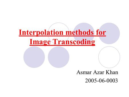 Interpolation methods for Image Transcoding Asmar Azar Khan 2005-06-0003.