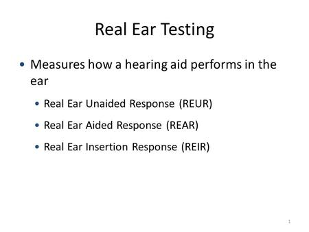 Real Ear Testing Measures how a hearing aid performs in the ear Real Ear Unaided Response (REUR) Real Ear Aided Response (REAR) Real Ear Insertion Response.