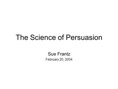 The Science of Persuasion Sue Frantz February 20, 2004.