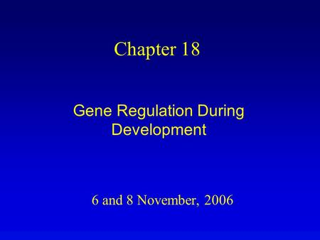 6 and 8 November, 2006 Chapter 18 Gene Regulation During Development.