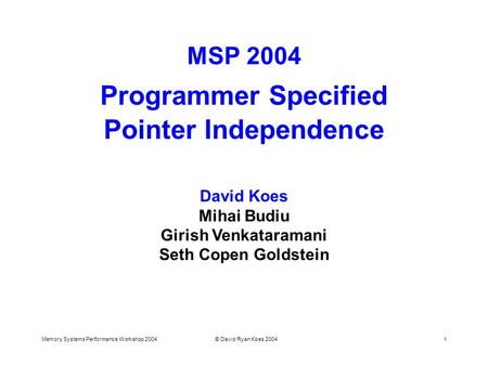 Memory Systems Performance Workshop 2004© David Ryan Koes 20041 MSP 2004 Programmer Specified Pointer Independence David Koes Mihai Budiu Girish Venkataramani.