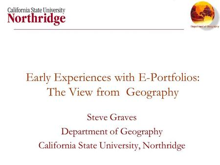 Early Experiences with E-Portfolios: The View from Geography Steve Graves Department of Geography California State University, Northridge.