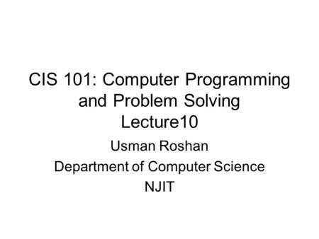 CIS 101: Computer Programming and Problem Solving Lecture10 Usman Roshan Department of Computer Science NJIT.