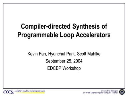 University of Michigan Electrical Engineering and Computer Science Compiler-directed Synthesis of Programmable Loop Accelerators Kevin Fan, Hyunchul Park,