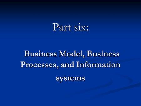 Part six: Business Model, Business Processes, and Information systems.