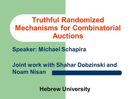 Truthful Randomized Mechanisms for Combinatorial Auctions Speaker: Michael Schapira Joint work with Shahar Dobzinski and Noam Nisan Hebrew University.