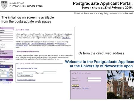 The initial log on screen is available from the postgraduate web pages Or from the direct web address Postgraduate Applicant Portal. Screen shots at 23rd.