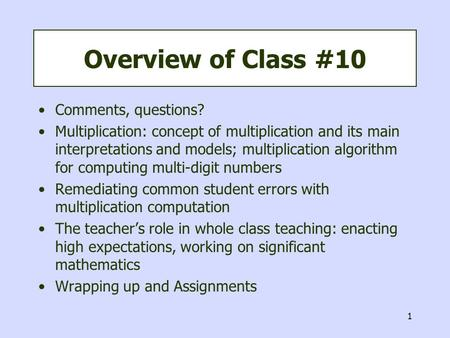 1 Overview of Class #10 Comments, questions? Multiplication: concept of multiplication and its main interpretations and models; multiplication algorithm.