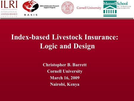 Index-based Livestock Insurance: Logic and Design Christopher B. Barrett Cornell University March 16, 2009 Nairobi, Kenya.