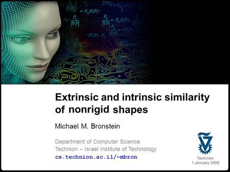 1 Bronstein 2 and Kimmel Extrinsic and intrinsic similarity of nonrigid shapes Michael M. Bronstein Department of Computer Science Technion – Israel Institute.