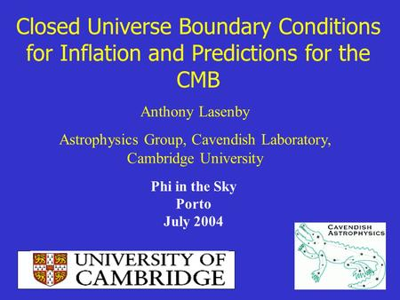 Closed Universe Boundary Conditions for Inflation and Predictions for the CMB Anthony Lasenby Astrophysics Group, Cavendish Laboratory, Cambridge University.