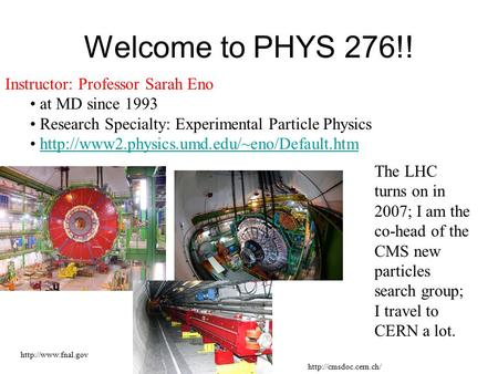 Welcome to PHYS 276!! Instructor: Professor Sarah Eno at MD since 1993 Research Specialty: Experimental Particle Physics