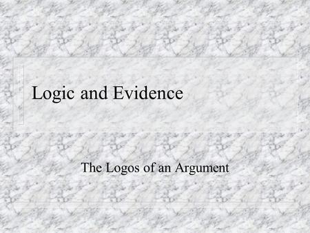 Logic and Evidence The Logos of an Argument. Enthymemes (Writing Arguments, p. 97) n Claim n Stated Reason n Grounds n Warrant n Backing n Conditions.