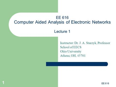 EE 616 1 EE 616 Computer Aided Analysis of Electronic Networks Lecture 1 Instructor: Dr. J. A. Starzyk, Professor School of EECS Ohio University Athens,