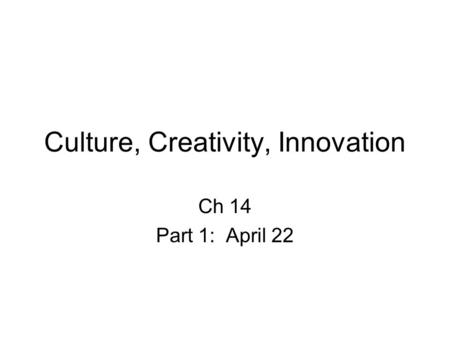 Culture, Creativity, Innovation Ch 14 Part 1: April 22.