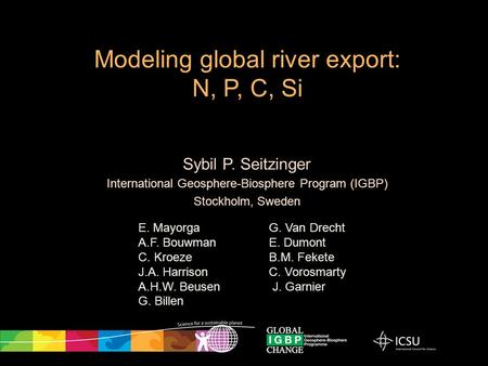 Sybil P. Seitzinger International Geosphere-Biosphere Program (IGBP) Stockholm, Sweden Modeling global river export: N, P, C, Si E. Mayorga A.F. Bouwman.
