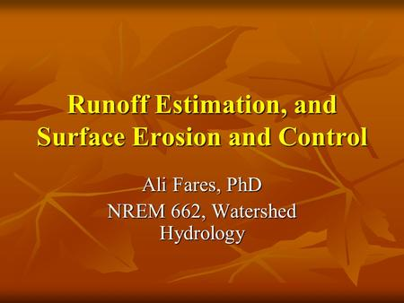 Runoff Estimation, and Surface Erosion and Control Ali Fares, PhD NREM 662, Watershed Hydrology.