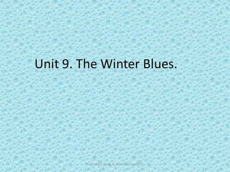 Unit 9. The Winter Blues. Inatructor:Rosa Al-Remi Spring 2010.