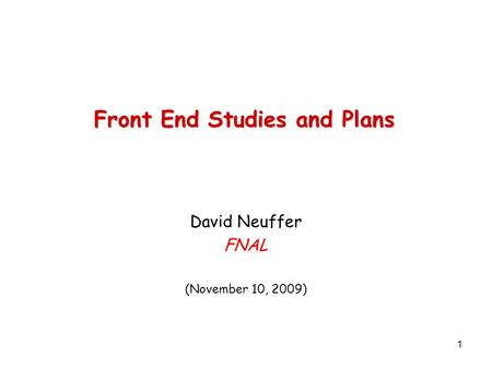 1 Front End Studies and Plans David Neuffer FNAL (November 10, 2009)