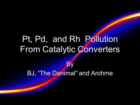"Pt, Pd, and Rh Pollution From Catalytic Converters By BJ, ""The Danimal"" and Arohme."