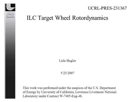 ILC Target Wheel Rotordynamics Lisle Hagler 5/23/2007 UCRL-PRES-231367 This work was performed under the auspices of the U.S. Department of Energy by University.
