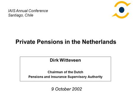 Private Pensions in the Netherlands Dirk Witteveen Chairman of the Dutch Pensions and Insurance Supervisory Authority IAIS Annual Conference Santiago,