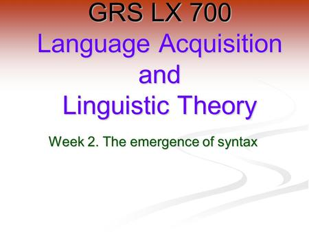 Week 2. The emergence of syntax GRS LX 700 Language Acquisition and Linguistic Theory.