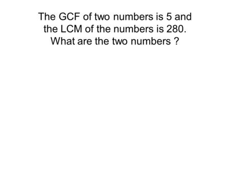 The GCF of two numbers is 5 and the LCM of the numbers is 280. What are the two numbers ?
