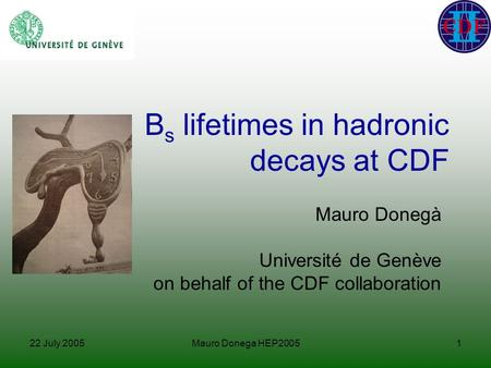 22 July 2005Mauro Donega HEP20051 B s lifetimes in hadronic decays at CDF Mauro Donegà Université de Genève on behalf of the CDF collaboration.