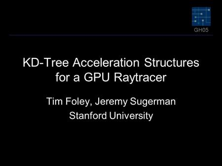GH05 KD-Tree Acceleration Structures for a GPU Raytracer Tim Foley, Jeremy Sugerman Stanford University.