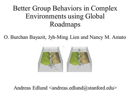 Better Group Behaviors in Complex Environments using Global Roadmaps O. Burchan Bayazit, Jyh-Ming Lien and Nancy M. Amato Andreas Edlund.